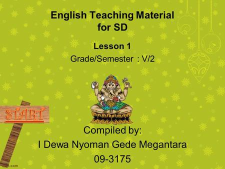 English Teaching Material for SD Lesson 1 Grade/Semester : V/2 Compiled by: I Dewa Nyoman Gede Megantara 09-3175.