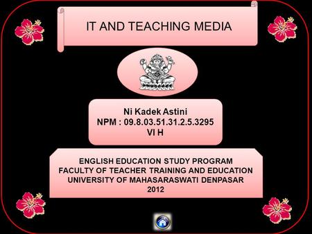 IT AND TEACHING MEDIA Ni Kadek Astini NPM : 09.8.03.51.31.2.5.3295 VI H Ni Kadek Astini NPM : 09.8.03.51.31.2.5.3295 VI H ENGLISH EDUCATION STUDY PROGRAM.