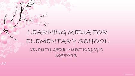 LEARNING MEDIA FOR ELEMENTARY SCHOOL I.B. PUTU GEDE MURTIKA JAYA 3085/VI B.