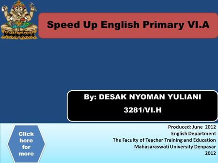 Speed Up English Primary VI.A By: DESAK NYOMAN YULIANI 3281/VI.H By: DESAK NYOMAN YULIANI 3281/VI.H Produced: June 2012 English Department The Faculty.