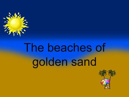 The beaches of golden sand The beaches of golden sand is a topic associated with the earthly paradise. But beaches, like almost all the landscapes.