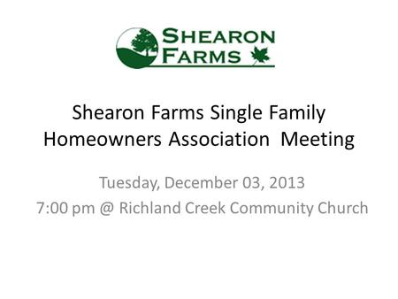 Shearon Farms Single Family Homeowners Association Meeting Tuesday, December 03, 2013 7:00 Richland Creek Community Church.