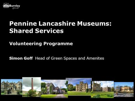 Volunteering Programme Simon Goff Head of Green Spaces and Amenites Pennine Lancashire Museums: Shared Services.