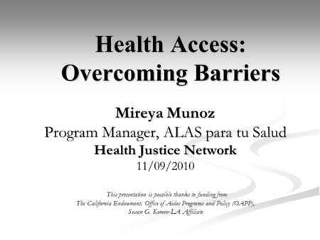 Health Access: Overcoming Barriers Mireya Munoz Program Manager, ALAS para tu Salud Health Justice Network 11/09/2010 This presentation is possible thanks.