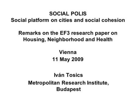 SOCIAL POLIS Social platform on cities and social cohesion Remarks on the EF3 research paper on Housing, Neighborhood and Health Vienna 11 May 2009 Iván.
