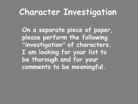 "Character Investigation On a separate piece of paper, please perform the following "" investigation "" of characters. I am looking for your list to be thorough."