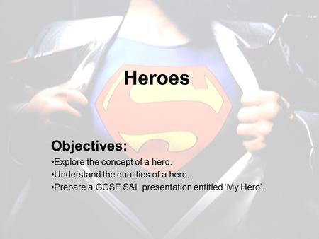 Heroes Objectives: Explore the concept of a hero. Understand the qualities of a hero. Prepare a GCSE S&L presentation entitled 'My Hero'.