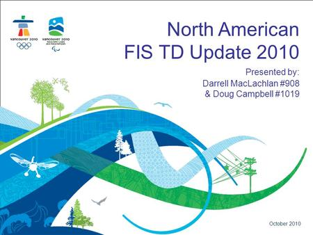 North American FIS TD Update 2010 Presented by: Darrell MacLachlan #908 & Doug Campbell #1019 October 2010.