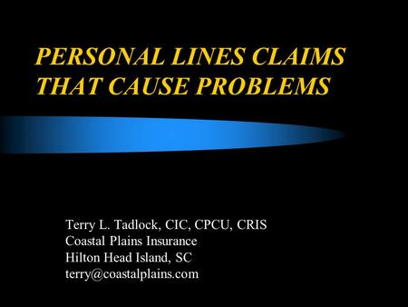 PERSONAL LINES CLAIMS THAT CAUSE PROBLEMS Terry L. Tadlock, CIC, CPCU, CRIS Coastal Plains Insurance Hilton Head Island, SC