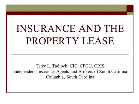 INSURANCE AND THE PROPERTY LEASE Terry L. Tadlock, CIC, CPCU, CRIS Independent Insurance Agents and Brokers of South Carolina Columbia, South Carolina.