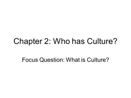 Chapter 2: Who has Culture? Focus Question: What is Culture?