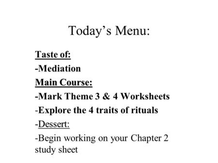 Today's Menu: Taste of: -Mediation Main Course: -Mark Theme 3 & 4 Worksheets -Explore the 4 traits of rituals -Dessert: -Begin working on your Chapter.