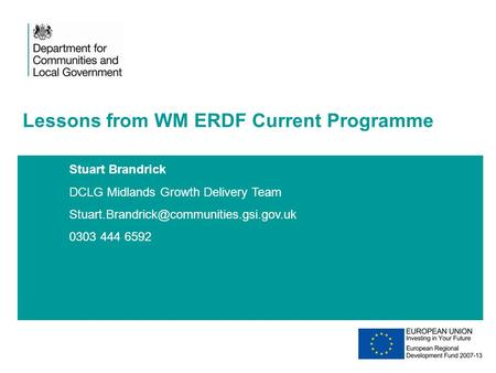 Stuart Brandrick DCLG Midlands Growth Delivery Team 0303 444 6592 Lessons from WM ERDF Current Programme 20XX.