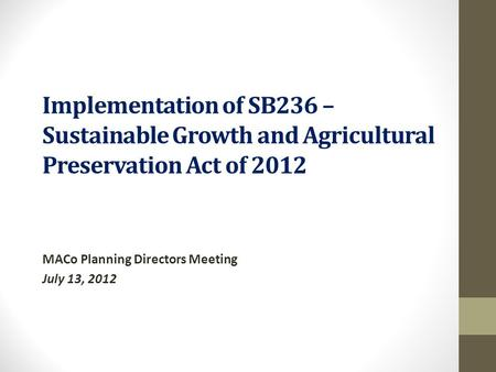 Implementation of SB236 – Sustainable Growth and Agricultural Preservation Act of 2012 MACo Planning Directors Meeting July 13, 2012.