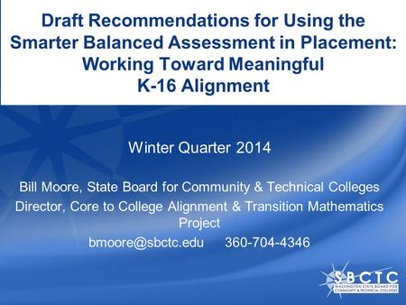 Draft Recommendations for Using the Smarter Balanced Assessment in Placement: Working Toward Meaningful K-16 Alignment Bill Moore, State Board for Community.