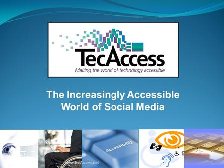 1www.TecAccess.net The Increasingly Accessible World of Social Media.