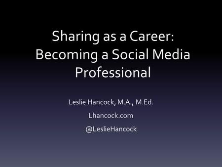 Sharing as a Career: Becoming a Social Media Professional Leslie Hancock, M.A., M.Ed.