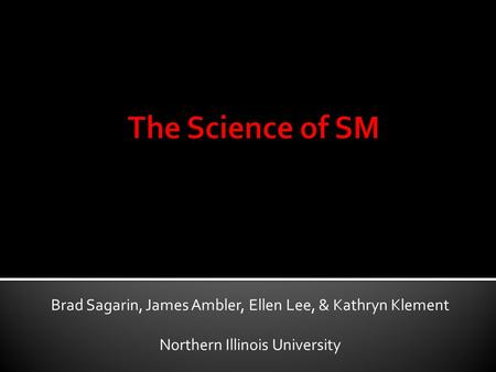 The Science of SM Brad Sagarin, James Ambler, Ellen Lee, & Kathryn Klement Northern Illinois University.