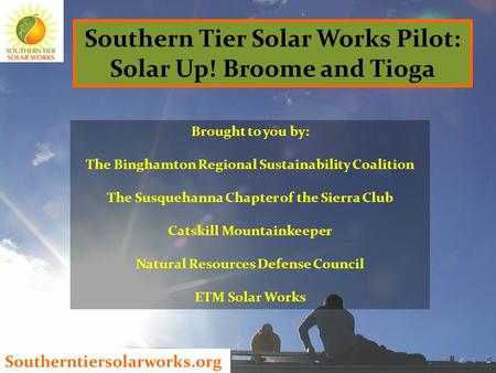 Southerntiersolarworks.org Southern Tier Solar Works Pilot: Solar Up! Broome and Tioga Brought to you by: The Binghamton Regional Sustainability Coalition.