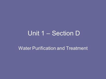 Unit 1 – Section D Water Purification and Treatment.