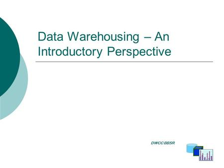 Data Warehousing – An Introductory Perspective DWCC BBSR DWCC BBSR.
