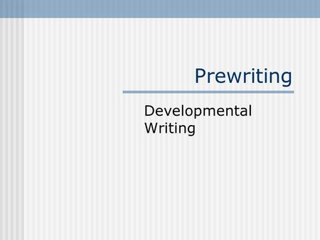 Prewriting Developmental Writing. Types of Prewriting Prewriting Reading Talking Freewriting Brainstorming Journaling Internet Search.