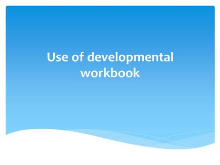 Use of developmental workbook. Why use a Developmental Workbook in VA?