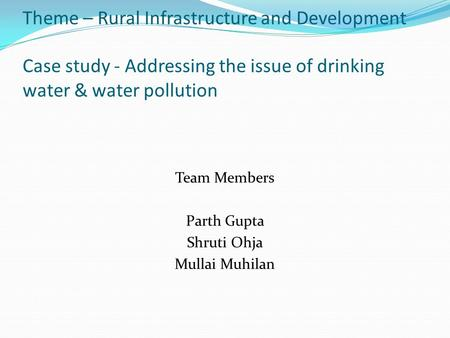Theme – Rural Infrastructure and Development Case study - Addressing the issue of drinking water & water pollution Team Members Parth Gupta Shruti Ohja.
