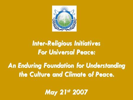 Inter-Religious Initiatives For Universal Peace: An Enduring Foundation for Understanding the Culture and Climate of Peace. May 21 st 2007.