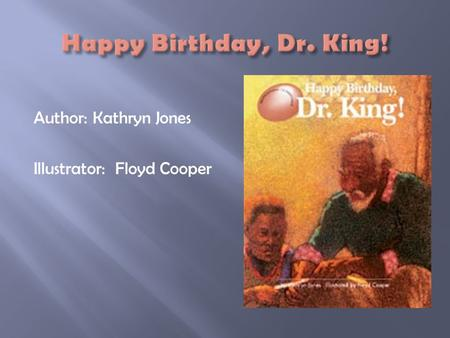 Happy Birthday, Dr. King! Author: Kathryn Jones Illustrator: Floyd Cooper.