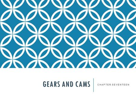 GEARS AND CAMS C H A P T E R S E V E N T E E N. Technical Drawing with Engineering Graphics, 14/e Giesecke, Hill, Spencer, Dygdon, Novak, Lockhart, Goodman.