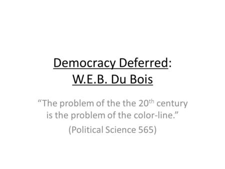 "Democracy Deferred: W.E.B. Du Bois ""The problem of the the 20 th century is the problem of the color-line."" (Political Science 565)"