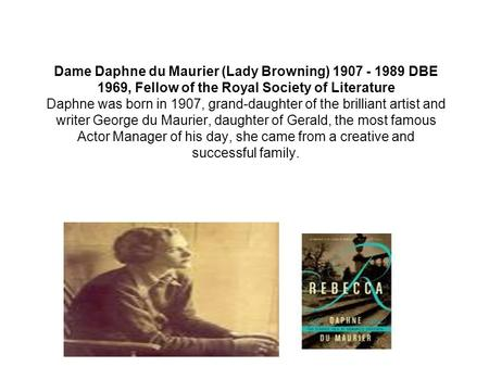 Dame Daphne du Maurier (Lady Browning) 1907 - 1989 DBE 1969, Fellow of the Royal Society of Literature Daphne was born in 1907, grand-daughter of the brilliant.