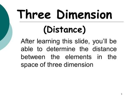 1 Three Dimension (Distance) After learning this slide, you'll be able to determine the distance between the elements in the space of three dimension.