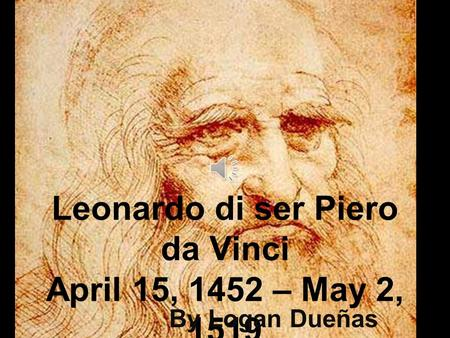 Leonardo di ser Piero da Vinci April 15, 1452 – May 2, 1519 By Logan Dueñas.
