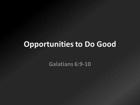 Opportunities to Do Good Galatians 6:9-10. Doing good can get tiring.
