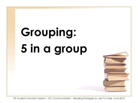 Grouping: 5 in a group DP students Induction Session - ATL: Communication - Reading Strategies by Lee Fun Nee June 2012.