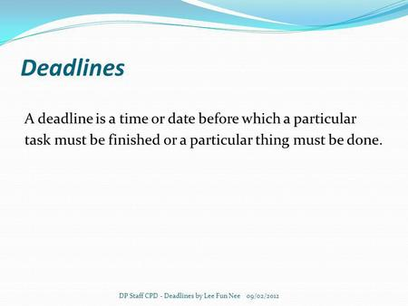 Deadlines A deadline is a time or date before which a particular task must be finished or a particular thing must be done. DP Staff CPD - Deadlines by.