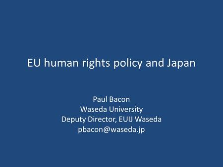 EU human rights policy and Japan Paul Bacon Waseda University Deputy Director, EUIJ Waseda