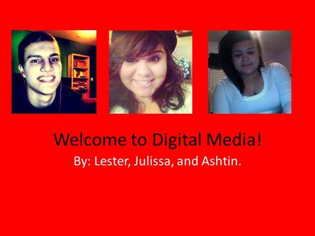Welcome to Digital Media! By: Lester, Julissa, and Ashtin.