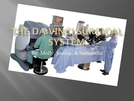 By: Molly, Jessica, & Samantha  A futuristic robot who can take the place of surgeons today.  Some examples of surgeries it has the ability to perform.