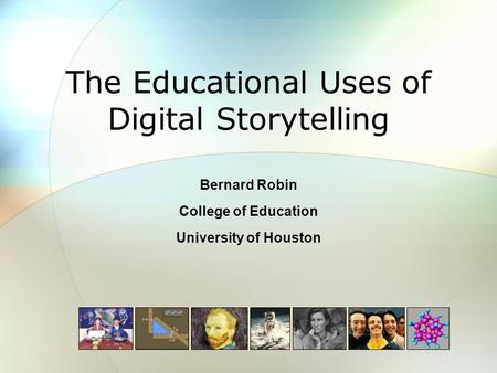 The Educational Uses of Digital Storytelling Bernard Robin College of Education University of Houston.