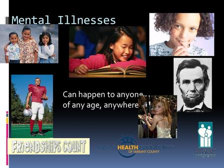 Mental Illnesses Can happen to anyone, of any age, anywhere.