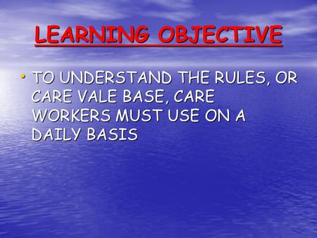 LEARNING OBJECTIVE TO UNDERSTAND THE RULES, OR CARE VALE BASE, CARE WORKERS MUST USE ON A DAILY BASIS TO UNDERSTAND THE RULES, OR CARE VALE BASE, CARE.