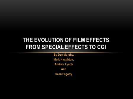 By Des Murphy, Mark Naughton, Andrew Lynch And Sean Fogarty THE EVOLUTION OF FILM EFFECTS FROM SPECIAL EFFECTS TO CGI.
