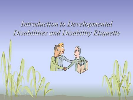 Introduction to Developmental Disabilities and Disability Etiquette.