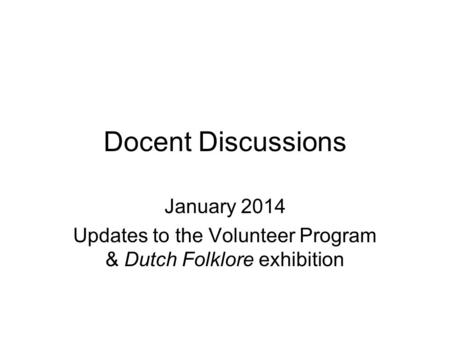 Docent Discussions January 2014 Updates to the Volunteer Program & Dutch Folklore exhibition.