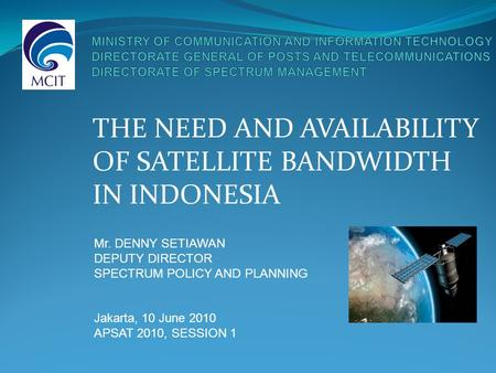 THE NEED AND AVAILABILITY OF SATELLITE BANDWIDTH IN INDONESIA Mr. DENNY SETIAWAN DEPUTY DIRECTOR SPECTRUM POLICY AND PLANNING Jakarta, 10 June 2010 APSAT.