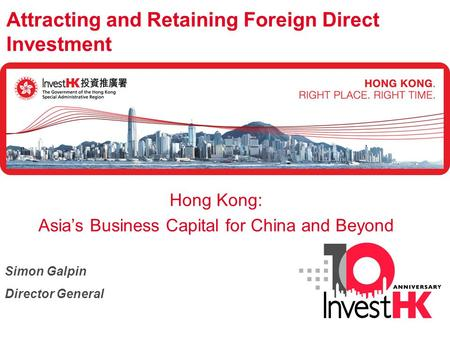 Attracting and Retaining Foreign Direct Investment Hong Kong: Asia's Business Capital for China and Beyond Simon Galpin Director General.