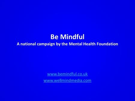 Be Mindful A national campaign by the Mental Health Foundation www.bemindful.co.uk www.wellmindmedia.com.